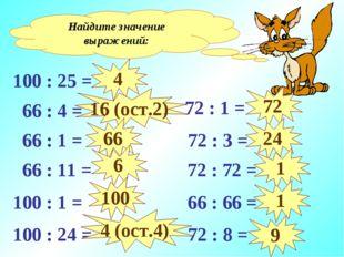 Найдите значение выражений: 100 : 25 = 66 : 4 = 66 : 1 = 66 : 11 = 100 : 1 =