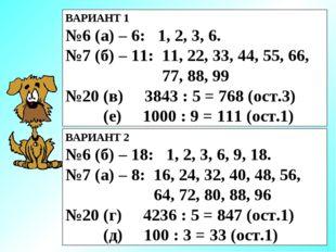 ВАРИАНТ 1 №6 (а) – 6: 1, 2, 3, 6. №7 (б) – 11: 11, 22, 33, 44, 55, 66, 77, 88