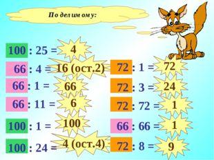По делимому: 4 16 (ост.2) 66 6 100 4 (ост.4) 72 24 1 1 9 100 : 25 = 100 : 1 =