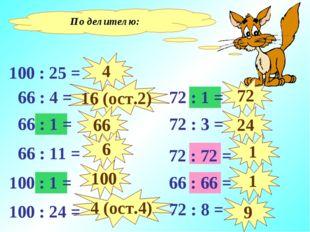 По делителю: 4 16 (ост.2) 66 6 100 4 (ост.4) 72 24 1 1 9 100 : 25 = 100 : 1 =