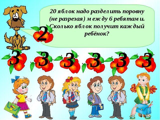 20 яблок надо разделить поровну (не разрезая) между 6 ребятами. Сколько яблок...