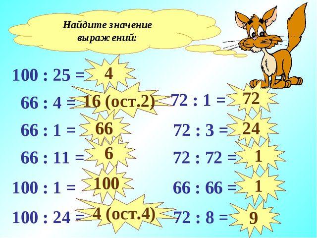 Найдите значение выражений: 100 : 25 = 66 : 4 = 66 : 1 = 66 : 11 = 100 : 1 =...