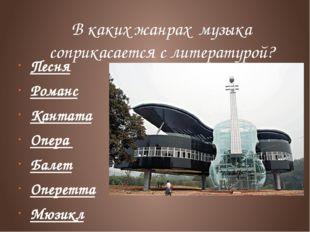 В каких жанрах музыка соприкасается с литературой? Песня Романс Кантата Опера
