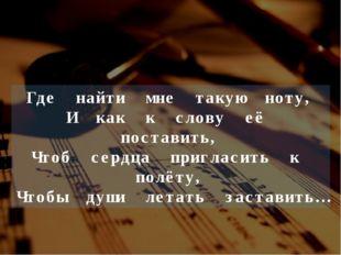 Где найти мне такую ноту, И как к слову её поставить, Чтоб сердца пригласить