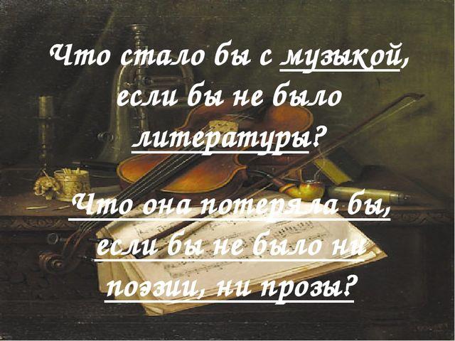 Что стало бы с музыкой, если бы не было литературы? Что она потеряла бы, если...