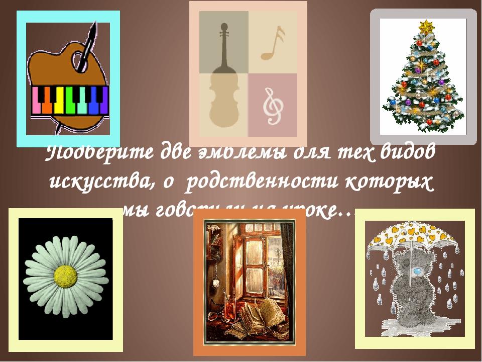 Подберите две эмблемы для тех видов искусства, о родственности которых мы гов...