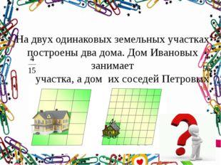 На двух одинаковых земельных участках построены два дома. Дом Ивановых занима