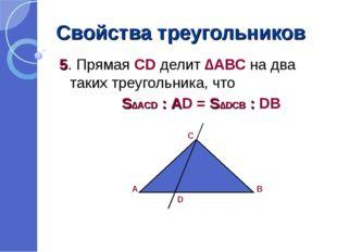 Свойства треугольников 5. Прямая СD делит ∆АВС на два таких треугольника, что