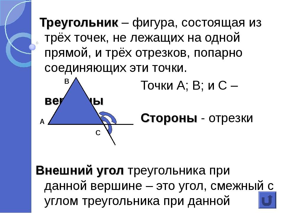 Треугольник – фигура, состоящая из трёх точек, не лежащих на одной прямой, и...
