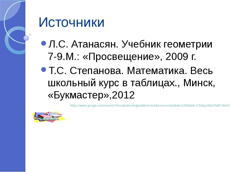 Источники Л.С. Атанасян. Учебник геометрии 7-9.М.: «Просвещение», 2009 г. Т.С...