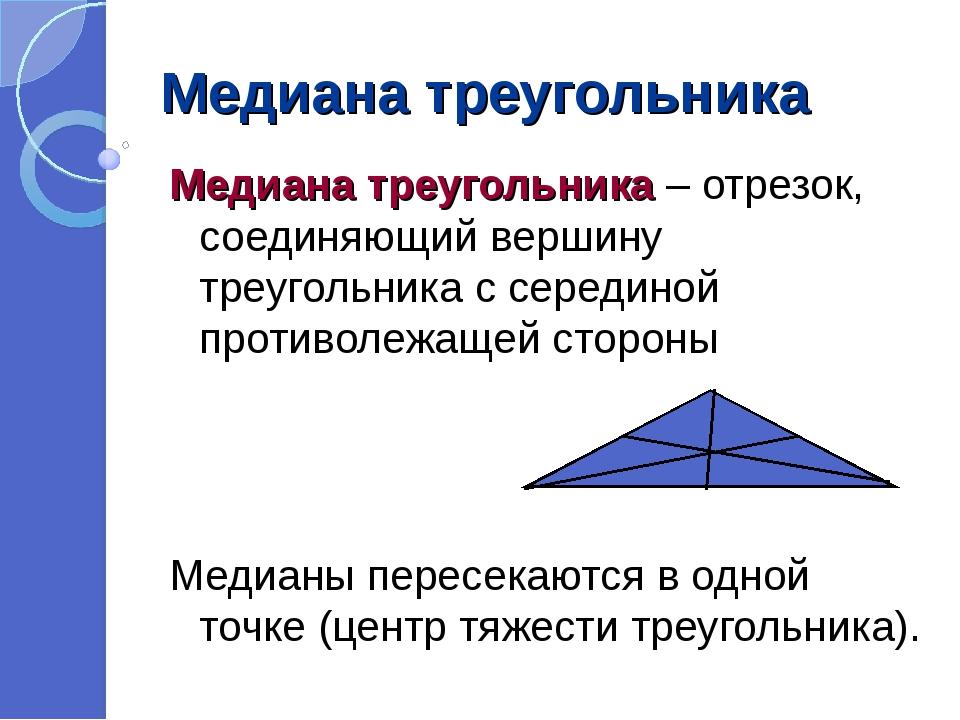 Медиана треугольника Медиана треугольника – отрезок, соединяющий вершину треу...