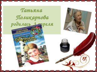 Татьяна Поликарпова родилась 3 апреля 1931г.