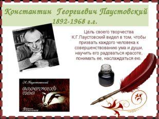 Константин Георгиевич Паустовский 1892-1968 г.г. Цель своего творчества К.Г.