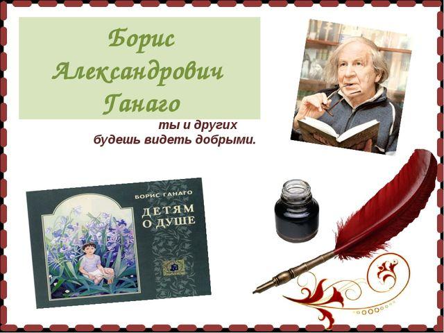 Если твоя душа добрая, ты и другиx будешь видеть добрыми. Борис Александрови...