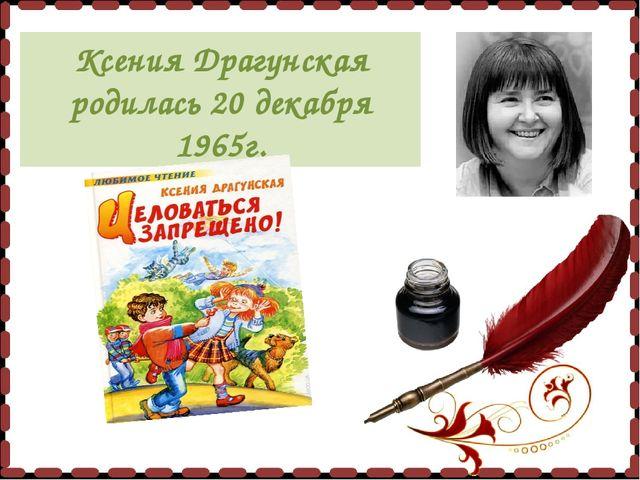 Ксения Драгунская родилась 20 декабря 1965г.