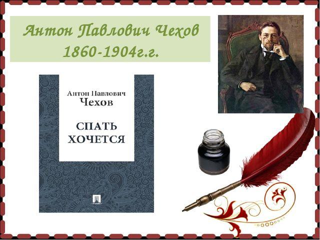 Антон Павлович Чехов 1860-1904г.г.