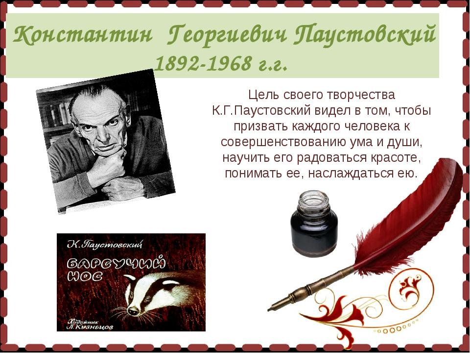 Константин Георгиевич Паустовский 1892-1968 г.г. Цель своего творчества К.Г....
