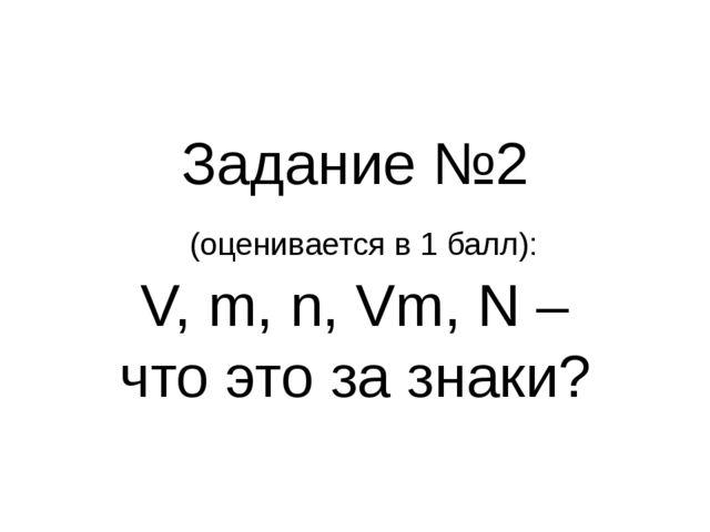 Задание №2 (оценивается в 1 балл): V, m, n, Vm, N – что это за знаки?