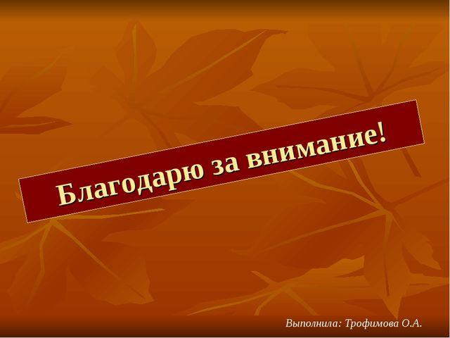 Благодарю за внимание! Выполнила: Трофимова О.А.