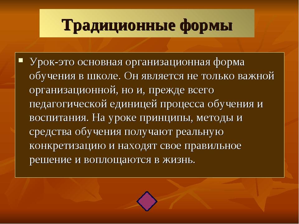 Традиционные формы Урок-это основная организационная форма обучения в школе....