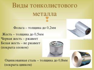 Виды тонколистового металла Фольга – толщина до 0,2мм . Жесть – толщина до 0,