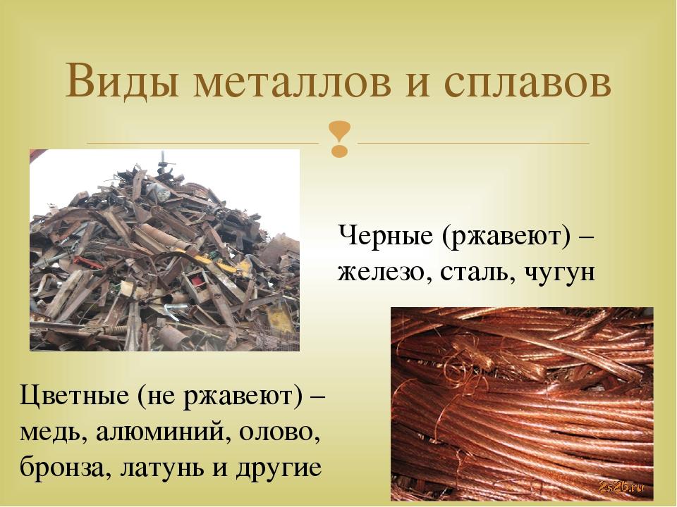 Виды металлов и сплавов Черные (ржавеют) – железо, сталь, чугун Цветные (не р...