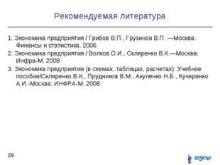 Рекомендуемая литература * 1. Экономика предприятия / Грибов В.П., Грузинов