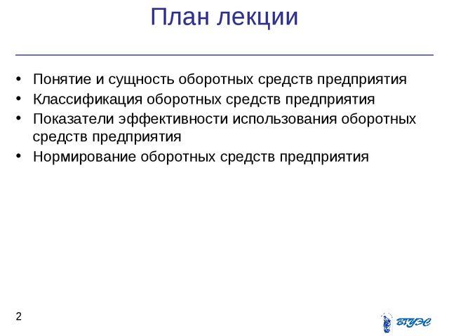 План лекции * Понятие и сущность оборотных средств предприятия Классификация...