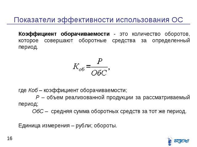 Показатели эффективности использования ОС * Коэффициент оборачиваемости - эт...