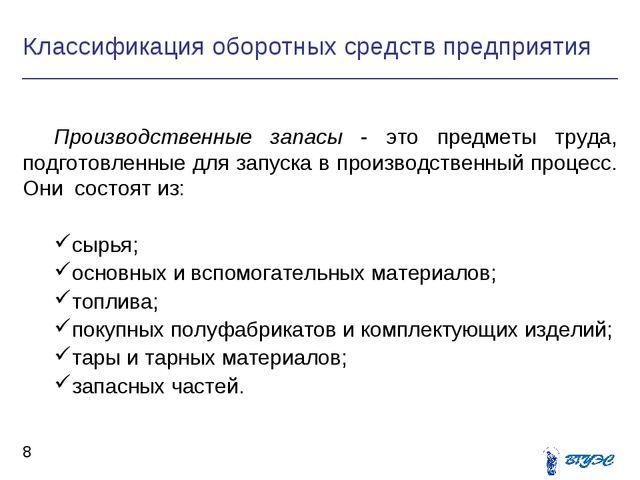 Классификация оборотных средств предприятия *  Производственные запасы - эт...