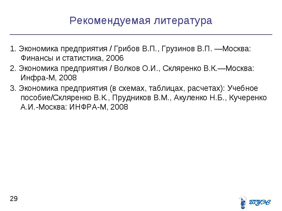 Рекомендуемая литература * 1. Экономика предприятия / Грибов В.П., Грузинов...