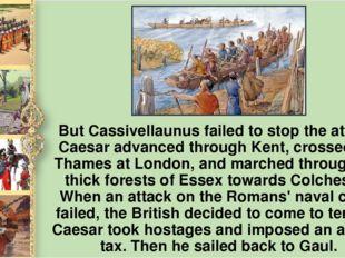 But Cassivellaunus failed to stop the attack. Caesar advanced through Kent, c