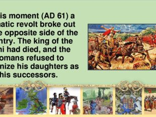 At this moment (AD 61) а dramatic revolt broke out on the opposite side of th