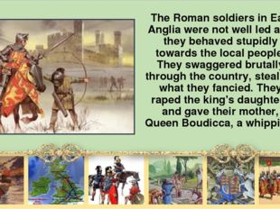 The Roman soldiers in East Anglia were not well led and they behaved stupidl