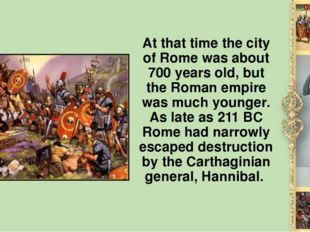 At that time the city of Rome was about 700 years old, but the Roman empire w