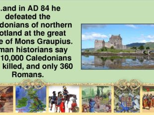 …and in AD 84 he defeated the Caledonians of northern Scotland at the great b