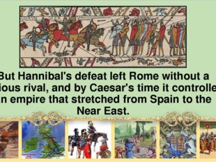 But Hannibal's defeat left Rome without а serious rival, and by Caesar's time