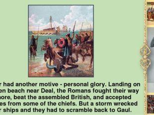 Caesar had another motive - personal glory. Landing on an open beach near Dea