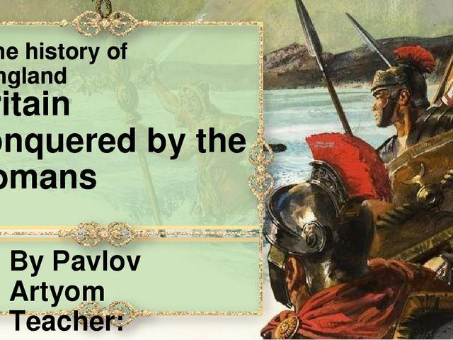 The history of England By Pavlov Artyom Teacher: Berlet I. V. Ekaterinburg, 2...