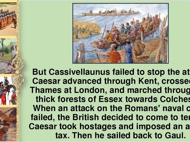 But Cassivellaunus failed to stop the attack. Caesar advanced through Kent, c...
