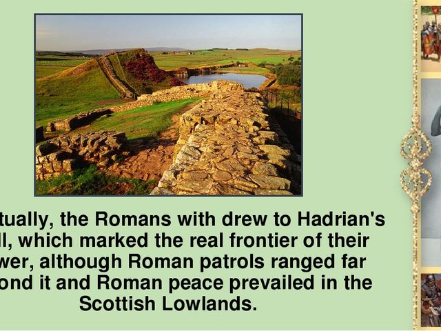 Eventually, the Romans with drew to Hadrian's Wall, which marked the real fro...