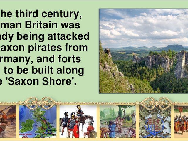 In the third century, Roman Britain was already being attacked by Saxon pirat...