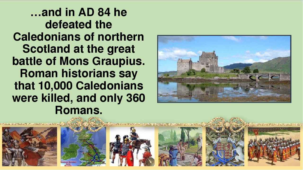 …and in AD 84 he defeated the Caledonians of northern Scotland at the great b...