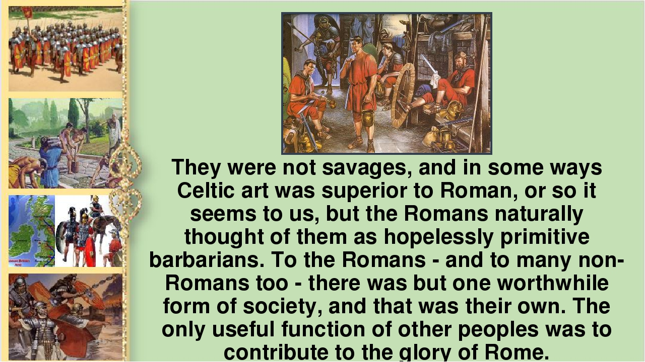 They were not savages, and in some ways Celtic art was superior to Roman, or...
