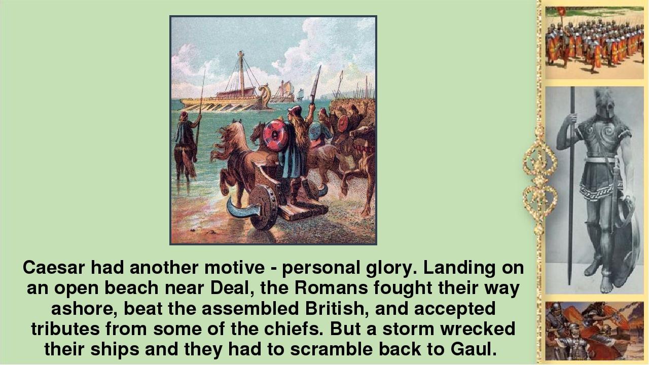 Caesar had another motive - personal glory. Landing on an open beach near Dea...