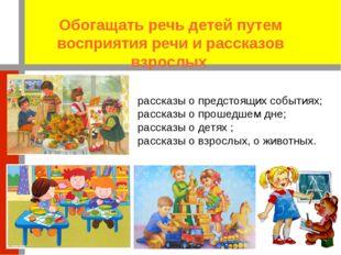 Обогащать речь детей путем восприятия речи и рассказов взрослых рассказы о пр