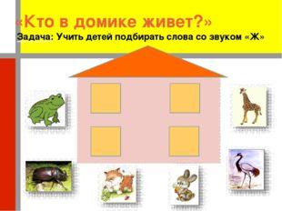 «Кто в домике живет?» Задача: Учить детей подбирать слова со звуком «Ж»