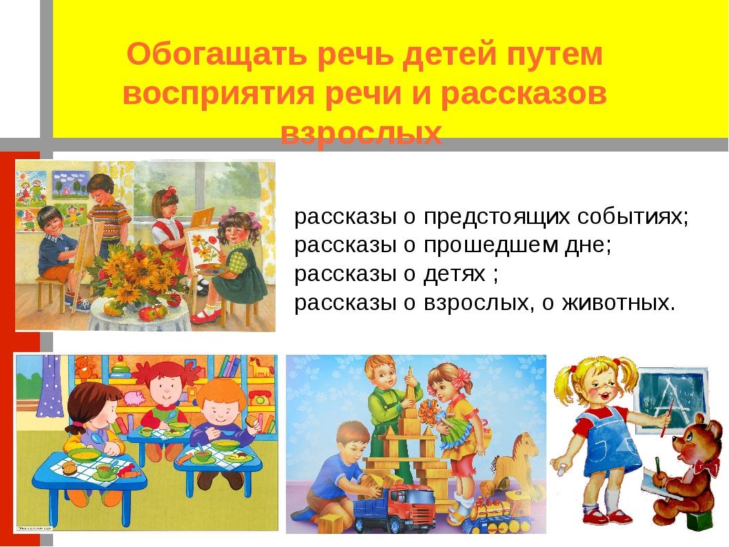 Обогащать речь детей путем восприятия речи и рассказов взрослых рассказы о пр...