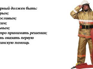 Пожарный должен быть: - храбрым; - выносливым; - ловким; - сильным; - быстро
