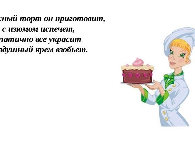 Вкусный торт он приготовит, кекс с изюмом испечет, симпатично все украсит и в...